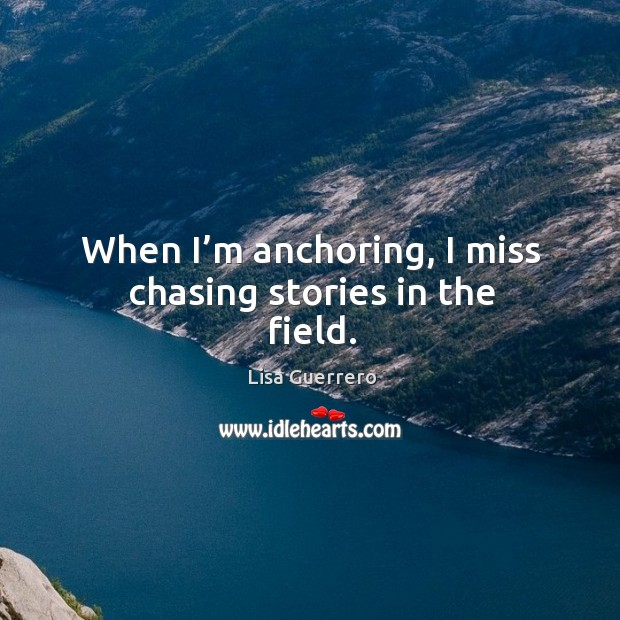 Image, When I'm anchoring, I miss chasing stories in the field.