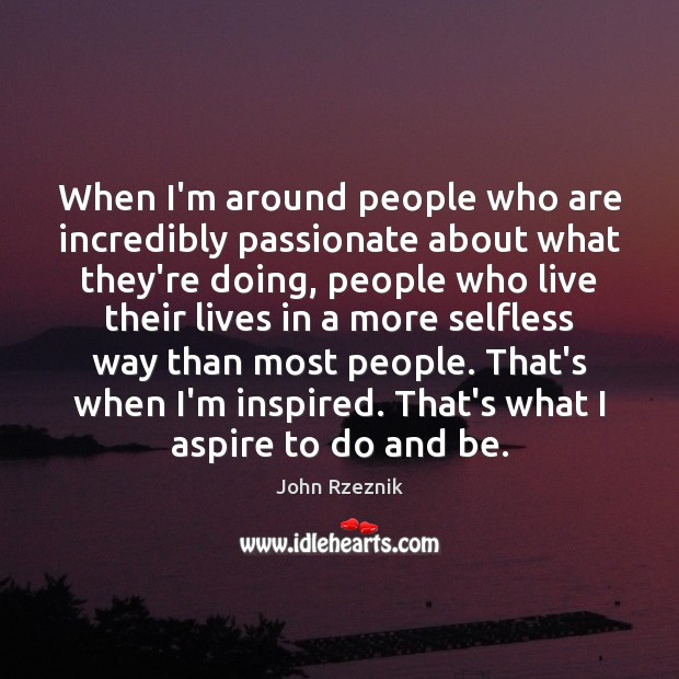 When I'm around people who are incredibly passionate about what they're doing, John Rzeznik Picture Quote