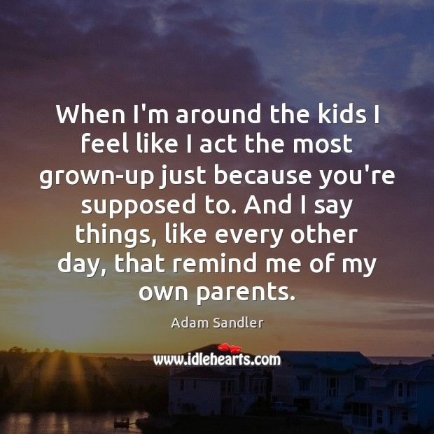 When I'm around the kids I feel like I act the most Adam Sandler Picture Quote