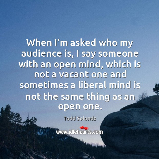When I'm asked who my audience is, I say someone with an open mind Image