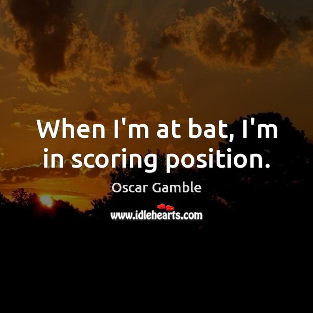 When I'm at bat, I'm in scoring position. Image