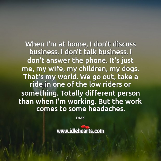 When I'm at home, I don't discuss business. I don't talk business. DMX Picture Quote