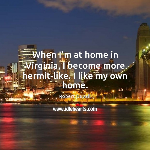 When I'm at home in Virginia, I become more hermit-like. I like my own home. Robert Duvall Picture Quote