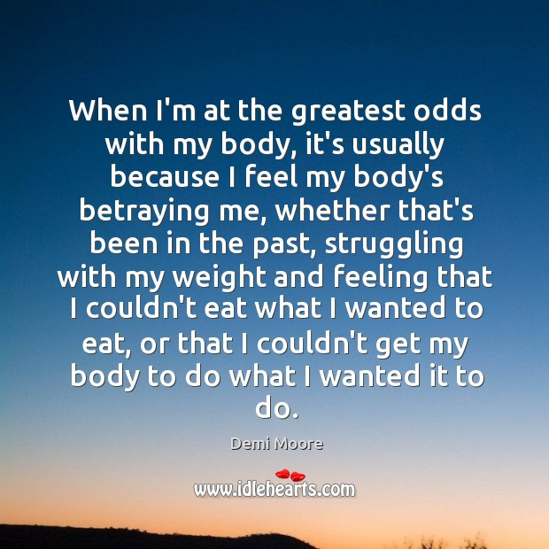 When I'm at the greatest odds with my body, it's usually because Demi Moore Picture Quote