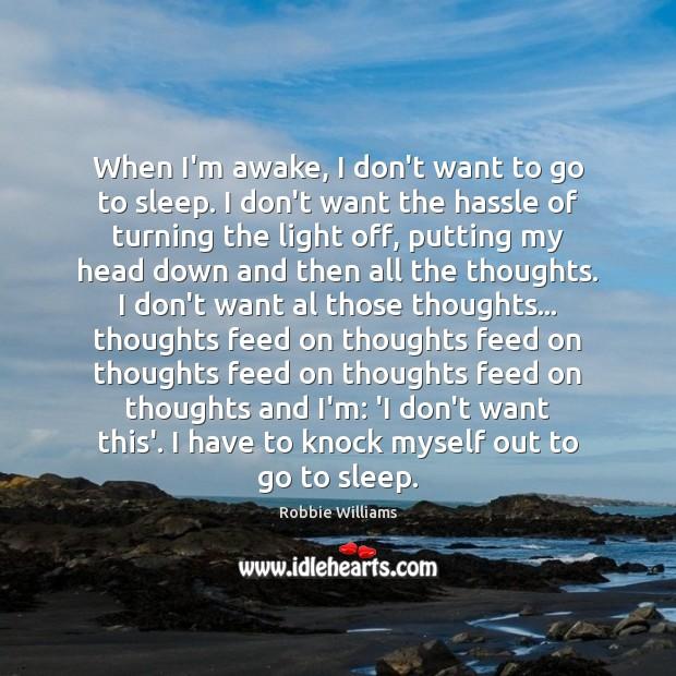 When I'm awake, I don't want to go to sleep. I don't Robbie Williams Picture Quote