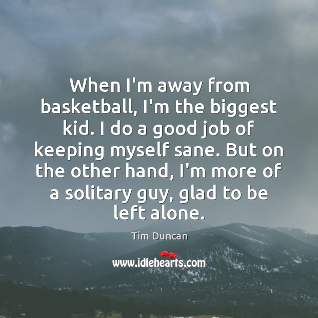 When I'm away from basketball, I'm the biggest kid. I do a Tim Duncan Picture Quote