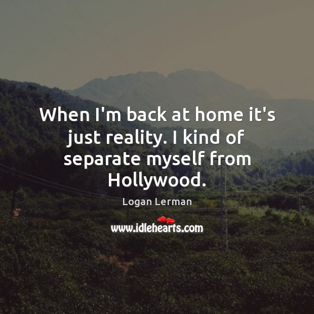 When I'm back at home it's just reality. I kind of separate myself from Hollywood. Image