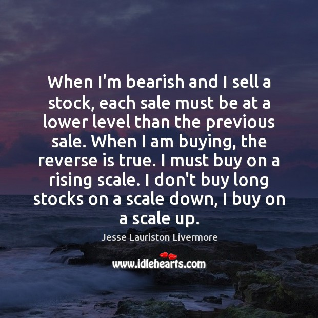 When I'm bearish and I sell a stock, each sale must be Jesse Lauriston Livermore Picture Quote