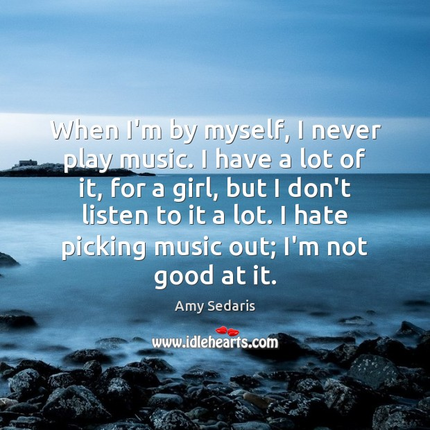 When I'm by myself, I never play music. I have a lot Amy Sedaris Picture Quote