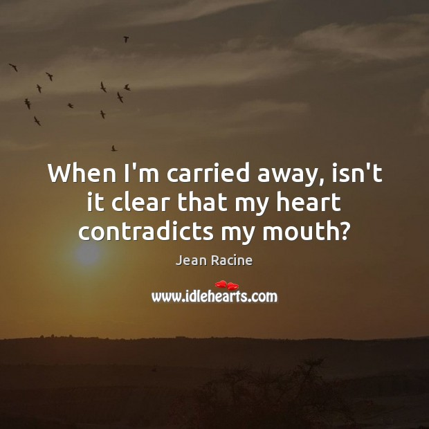 When I'm carried away, isn't it clear that my heart contradicts my mouth? Jean Racine Picture Quote