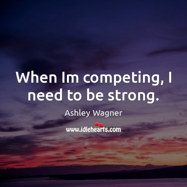 Image, When Im competing, I need to be strong.