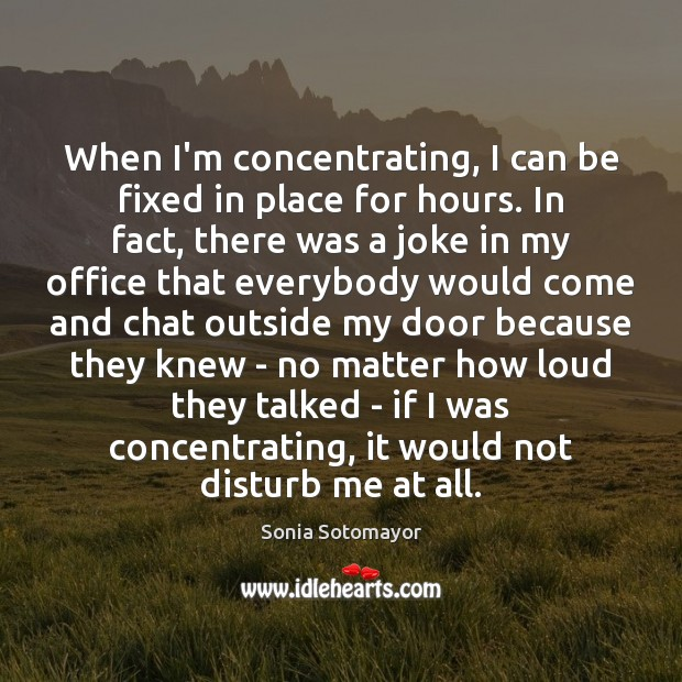 When I'm concentrating, I can be fixed in place for hours. In Image