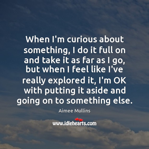When I'm curious about something, I do it full on and take Aimee Mullins Picture Quote