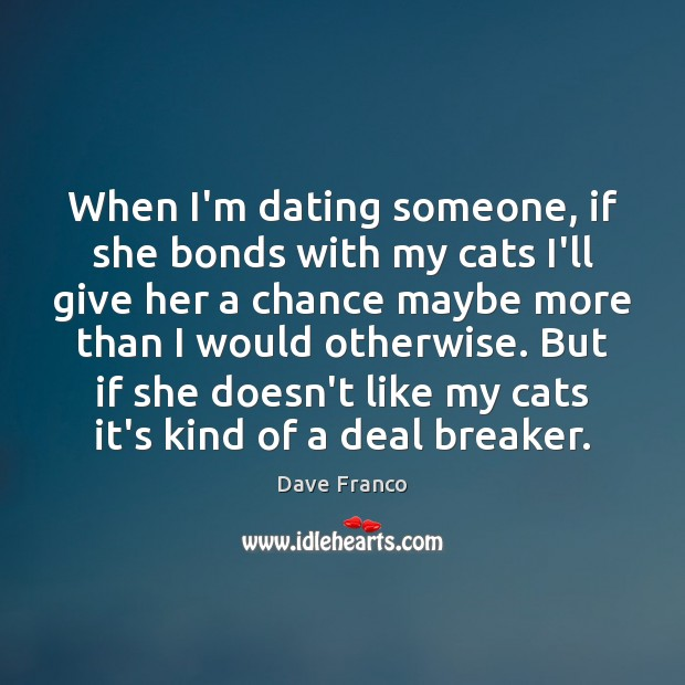 Dave Franco Picture Quote image saying: When I'm dating someone, if she bonds with my cats I'll give