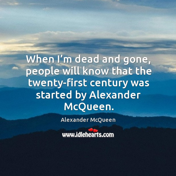 When I'm dead and gone, people will know that the twenty-first century was started by alexander mcqueen. Image