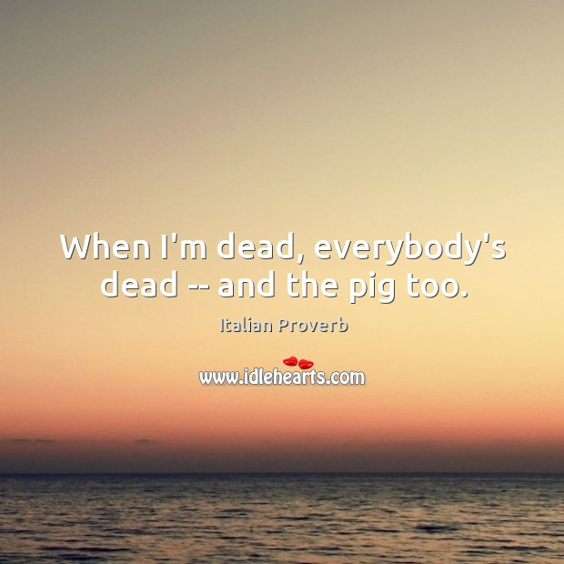 Image, When i'm dead, everybody's dead — and the pig too.