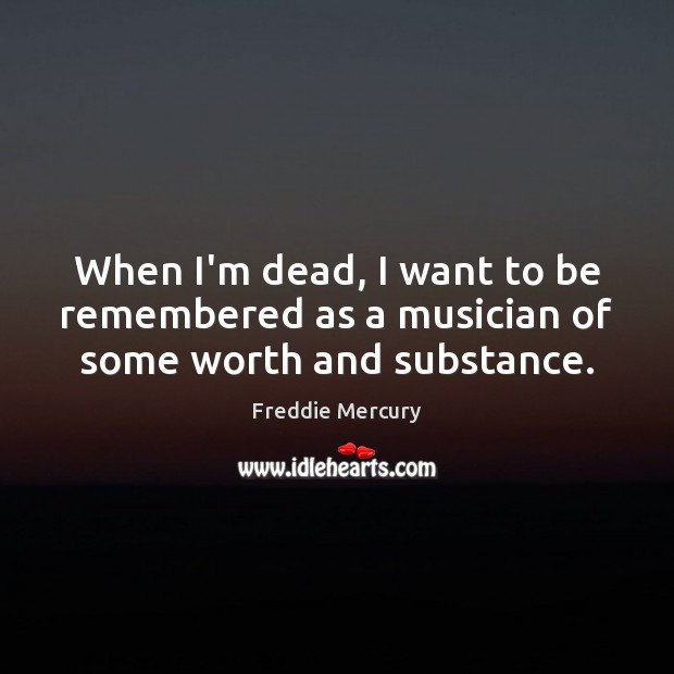 When I'm dead, I want to be remembered as a musician of some worth and substance. Freddie Mercury Picture Quote