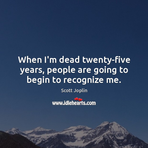 When I'm dead twenty-five years, people are going to begin to recognize me. Image