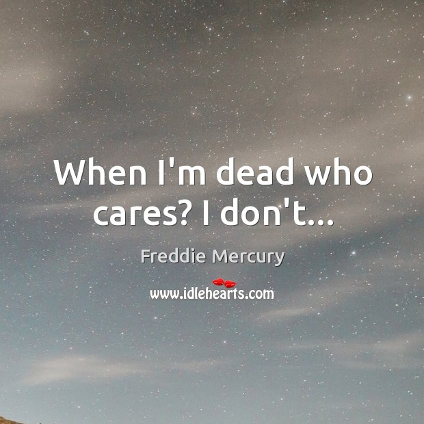 When I'm dead who cares? I don't… Image
