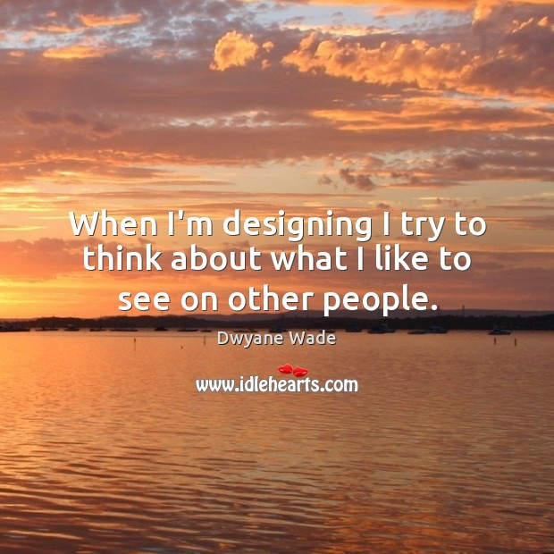 When I'm designing I try to think about what I like to see on other people. Dwyane Wade Picture Quote