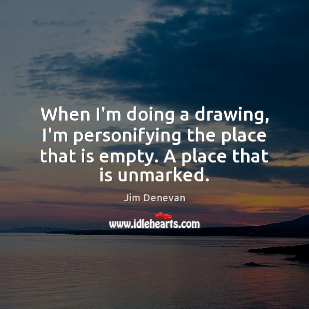 When I'm doing a drawing, I'm personifying the place that is empty. Image