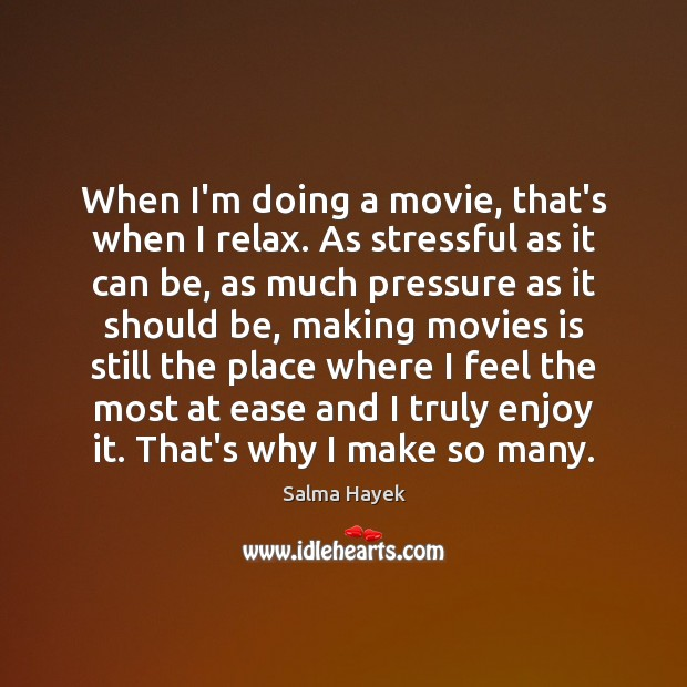 When I'm doing a movie, that's when I relax. As stressful as Salma Hayek Picture Quote