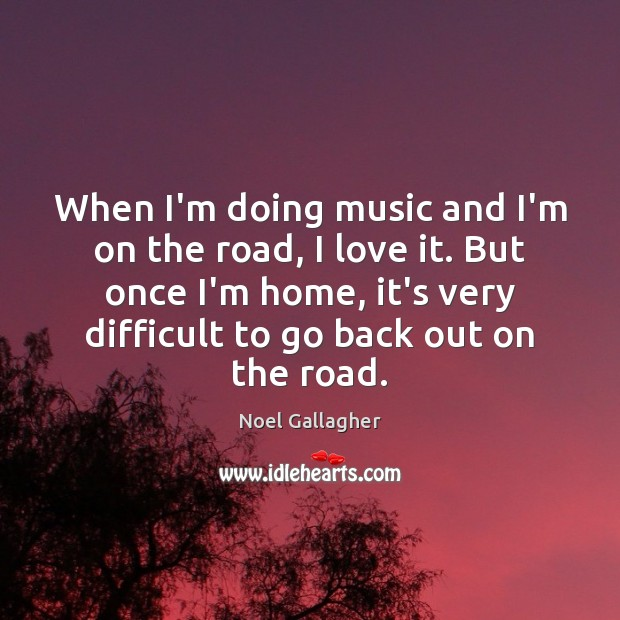 When I'm doing music and I'm on the road, I love it. Image