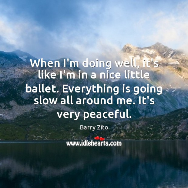 When I'm doing well, it's like I'm in a nice little ballet. Image