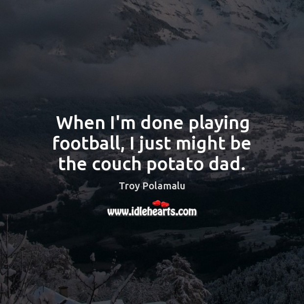 When I'm done playing football, I just might be the couch potato dad. Troy Polamalu Picture Quote