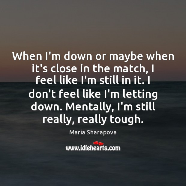 When I'm down or maybe when it's close in the match, I Maria Sharapova Picture Quote
