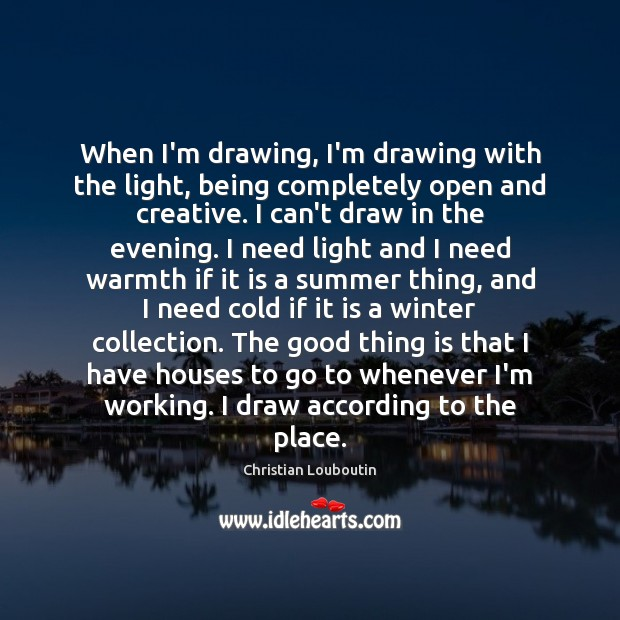 When I'm drawing, I'm drawing with the light, being completely open and Image