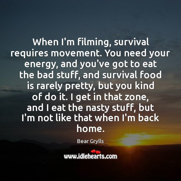 When I'm filming, survival requires movement. You need your energy, and you've Bear Grylls Picture Quote