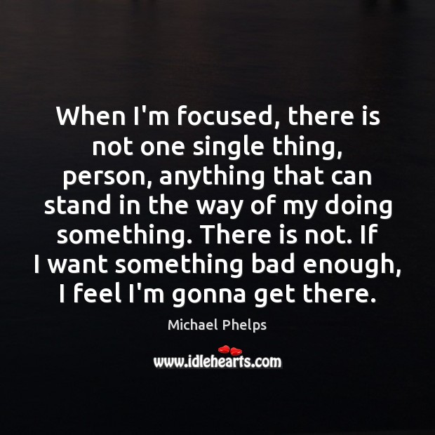 When I'm focused, there is not one single thing, person, anything that Michael Phelps Picture Quote
