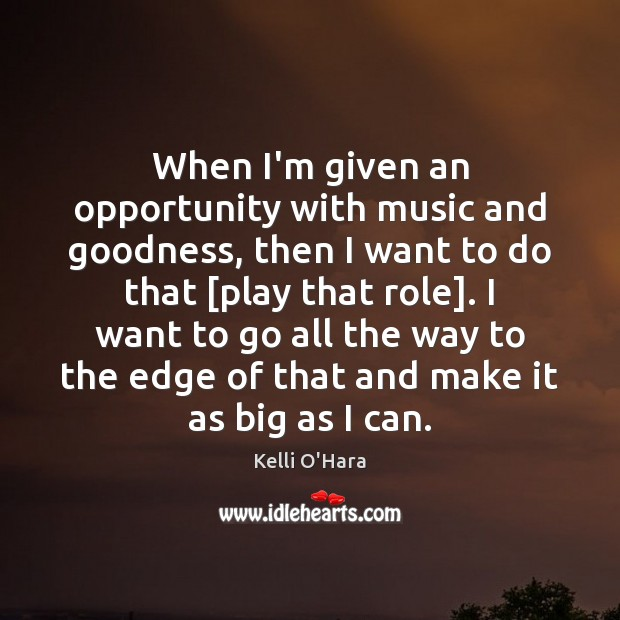 When I'm given an opportunity with music and goodness, then I want Kelli O'Hara Picture Quote