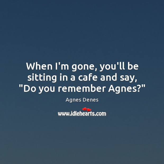 "Image, When I'm gone, you'll be sitting in a cafe and say, ""Do you remember Agnes?"""