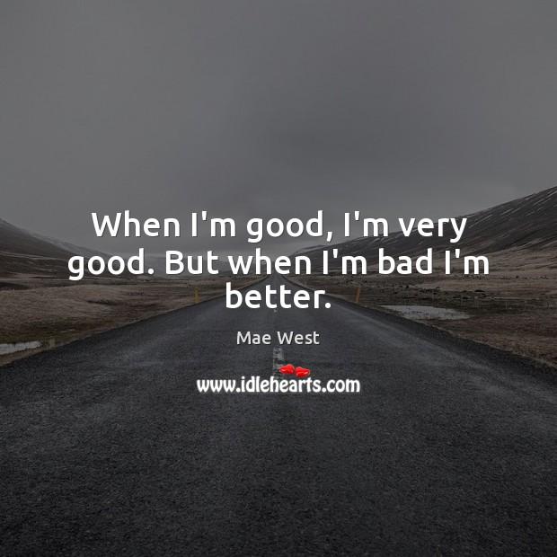 When I'm good, I'm very good. But when I'm bad I'm better. Image