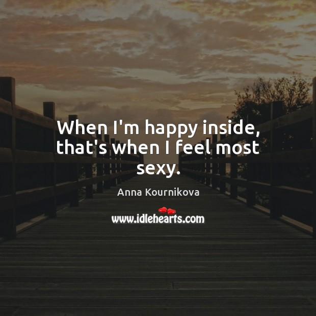 When I'm happy inside, that's when I feel most sexy. Anna Kournikova Picture Quote