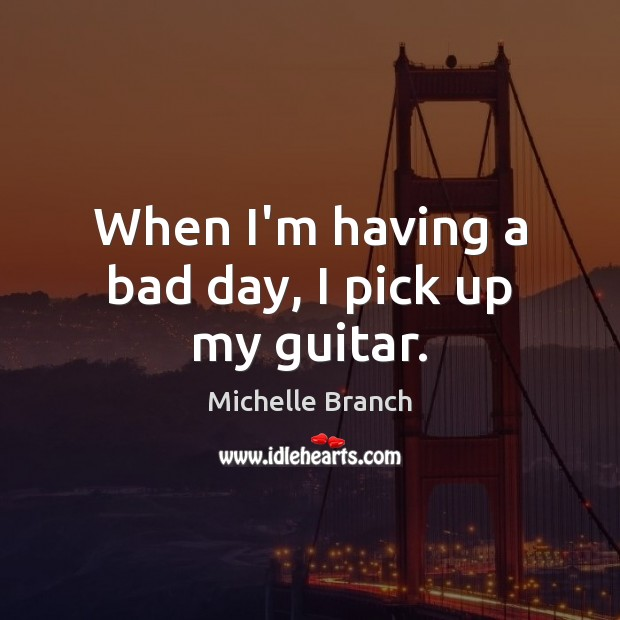 When I'm having a bad day, I pick up my guitar. Michelle Branch Picture Quote