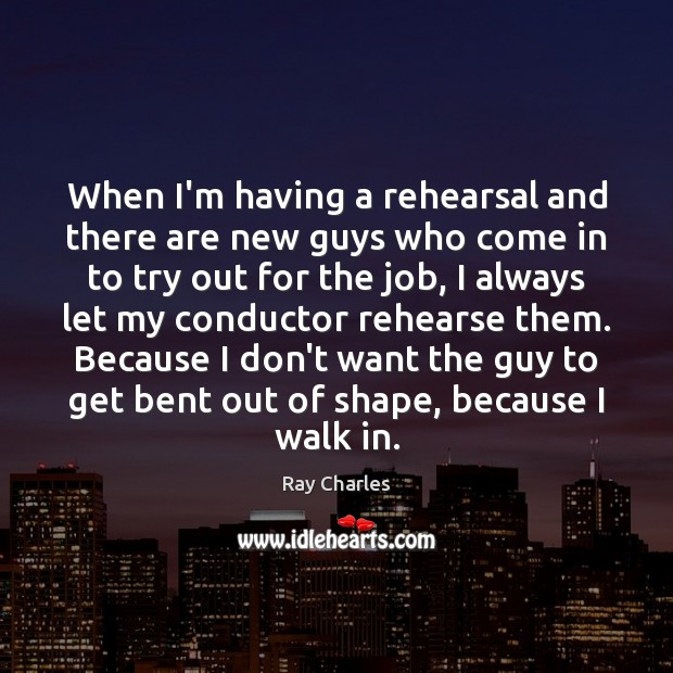 When I'm having a rehearsal and there are new guys who come Ray Charles Picture Quote
