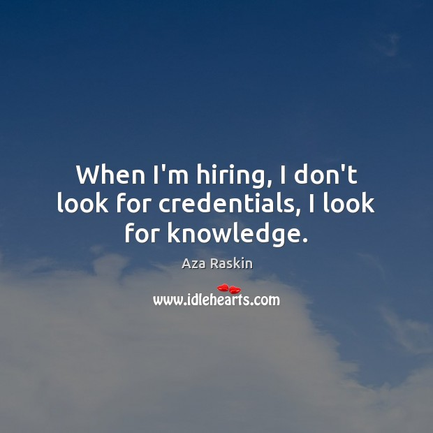 Image, When I'm hiring, I don't look for credentials, I look for knowledge.