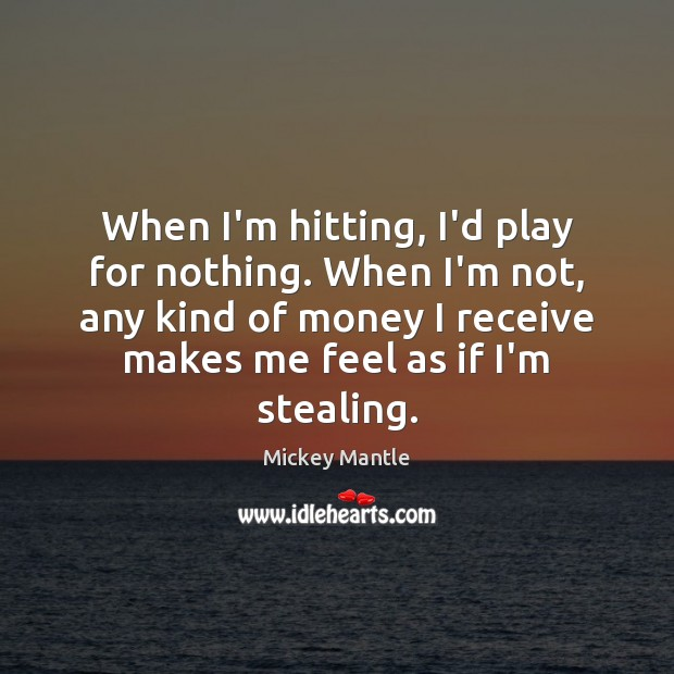 When I'm hitting, I'd play for nothing. When I'm not, any kind Mickey Mantle Picture Quote