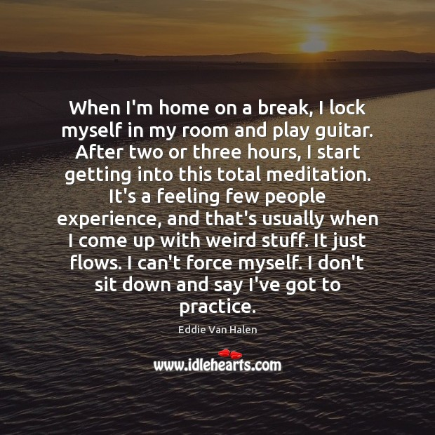 When I'm home on a break, I lock myself in my room Eddie Van Halen Picture Quote