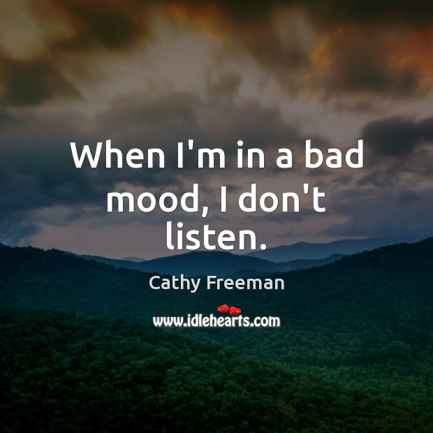 When I'm in a bad mood, I don't listen. Image