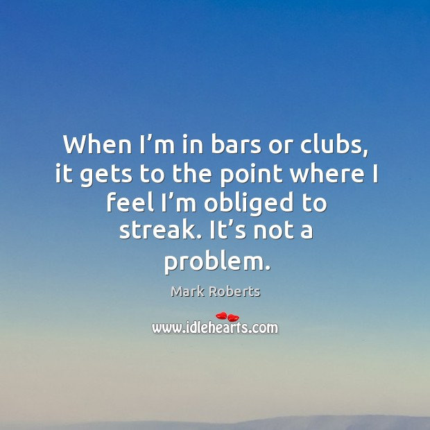 When I'm in bars or clubs, it gets to the point where I feel I'm obliged to streak. It's not a problem. Mark Roberts Picture Quote