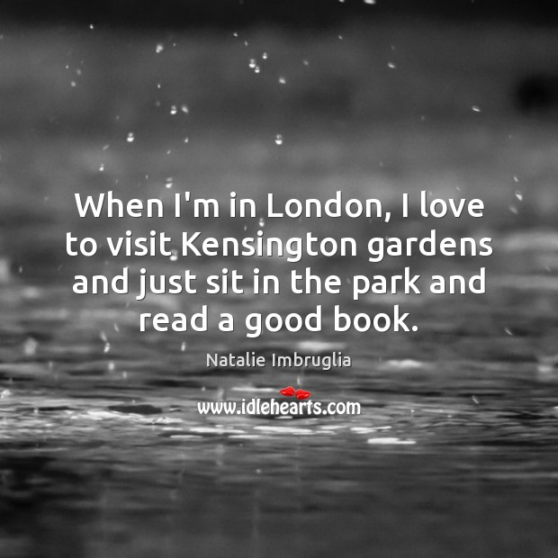 When I'm in London, I love to visit Kensington gardens and just Natalie Imbruglia Picture Quote