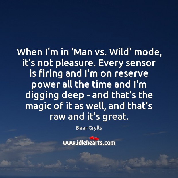 When I'm in 'Man vs. Wild' mode, it's not pleasure. Every sensor Bear Grylls Picture Quote