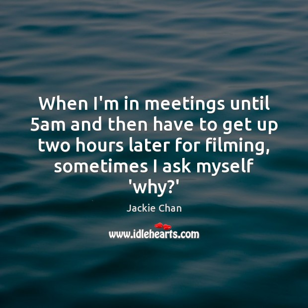 Jackie Chan Picture Quote image saying: When I'm in meetings until 5am and then have to get up