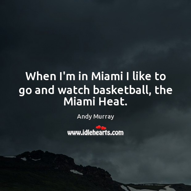 When I'm in Miami I like to go and watch basketball, the Miami Heat. Image