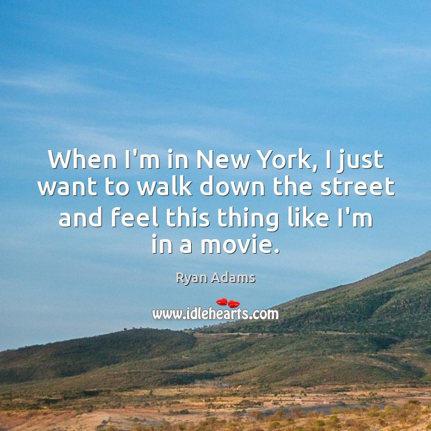 When I'm in New York, I just want to walk down the Ryan Adams Picture Quote