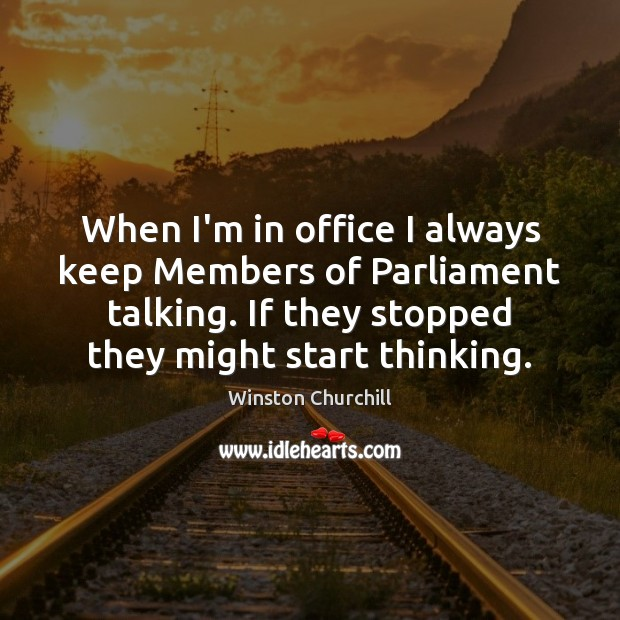 Image, When I'm in office I always keep Members of Parliament talking. If